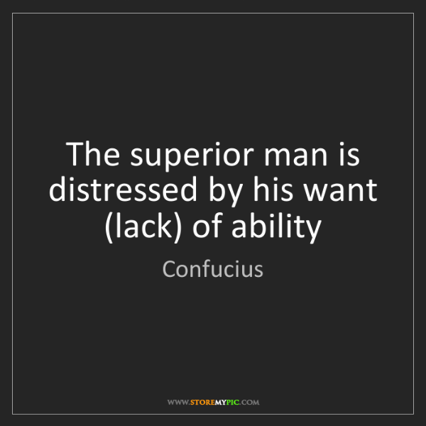 Confucius: The superior man is distressed by his want (lack) of...