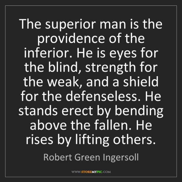 Robert Green Ingersoll: The superior man is the providence of the inferior. He...