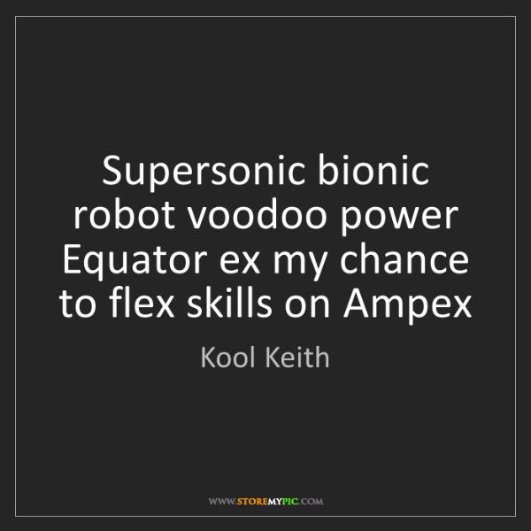 Kool Keith: Supersonic bionic robot voodoo power  Equator ex my chance...