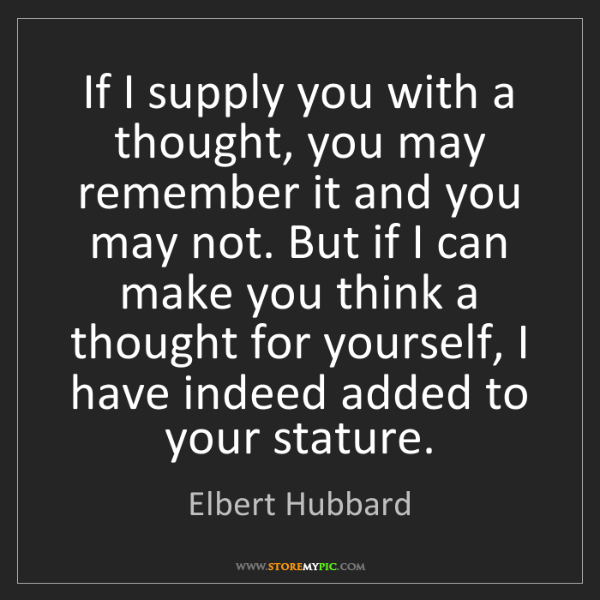 Elbert Hubbard: If I supply you with a thought, you may remember it and...