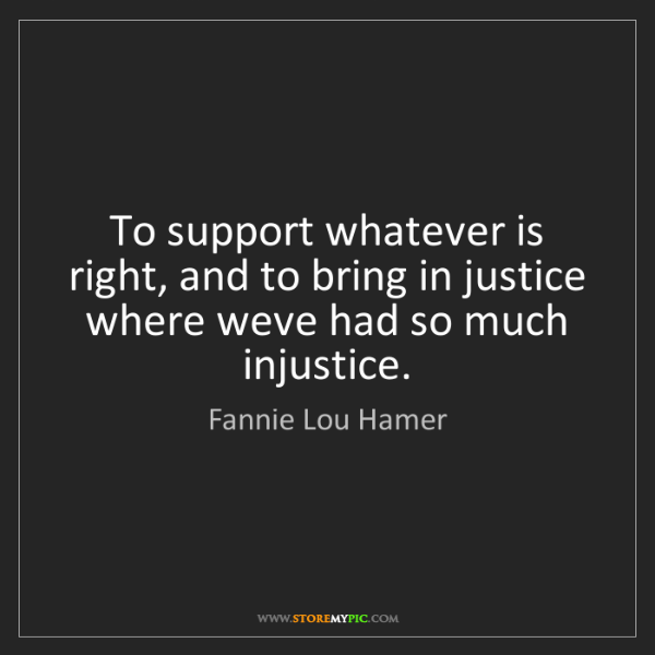 Fannie Lou Hamer: To support whatever is right, and to bring in justice...
