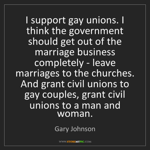 Gary Johnson: I support gay unions. I think the government should get...