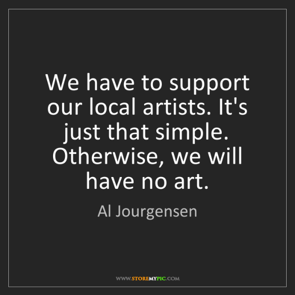 Al Jourgensen: We have to support our local artists. It's just that...