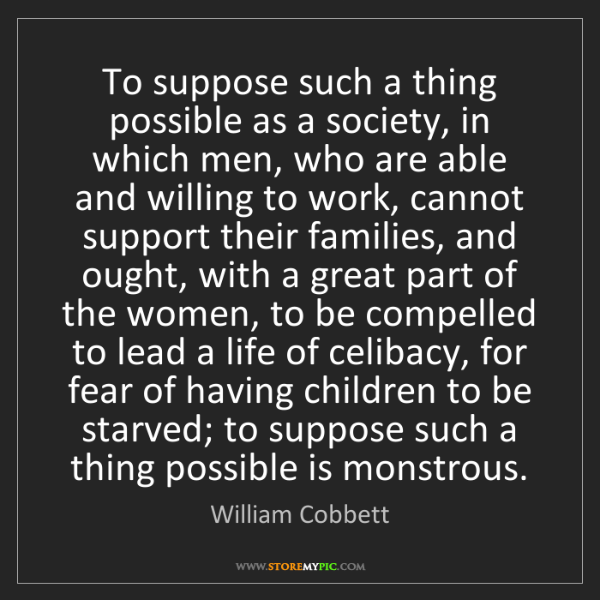 William Cobbett: To suppose such a thing possible as a society, in which...