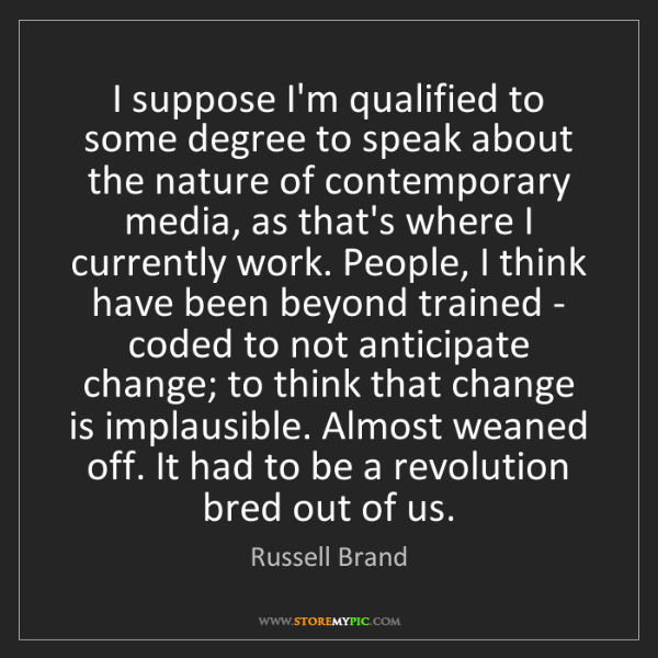 Russell Brand: I suppose I'm qualified to some degree to speak about...