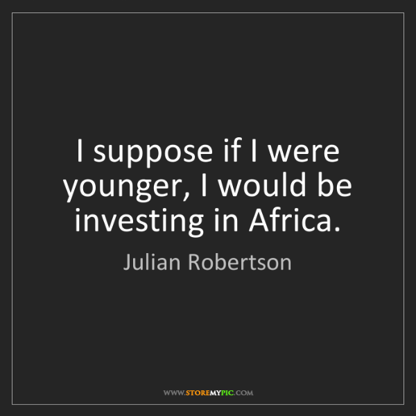 Julian Robertson: I suppose if I were younger, I would be investing in...