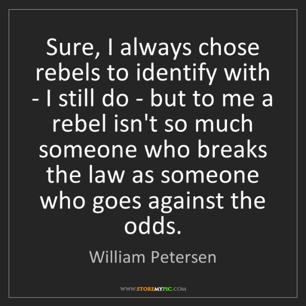 William Petersen: Sure, I always chose rebels to identify with - I still...