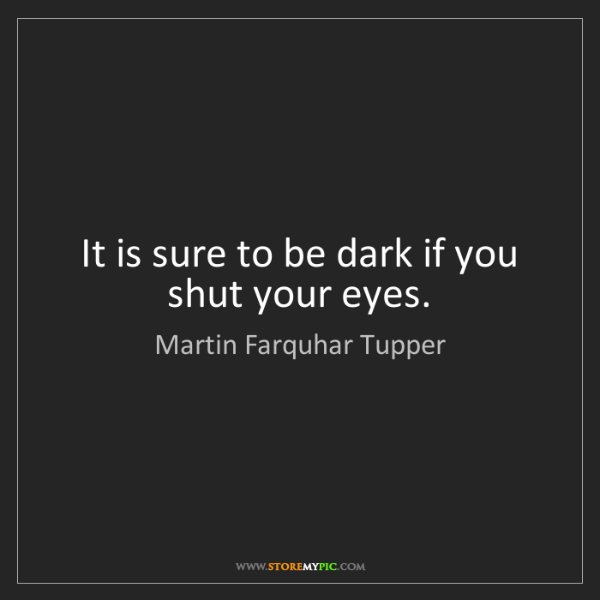 Martin Farquhar Tupper: It is sure to be dark if you shut your eyes.