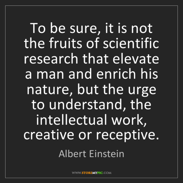 Albert Einstein: To be sure, it is not the fruits of scientific research...