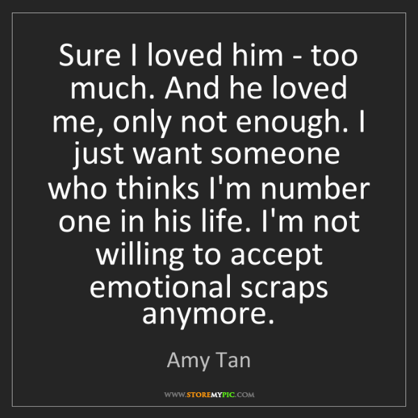 Amy Tan: Sure I loved him - too much. And he loved me, only not...