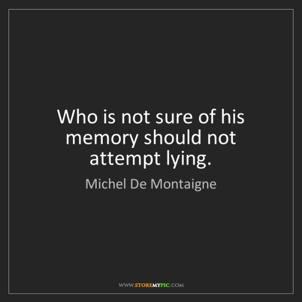Michel De Montaigne: Who is not sure of his memory should not attempt lying.