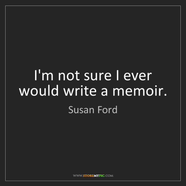 Susan Ford: I'm not sure I ever would write a memoir.