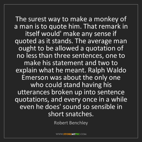 Robert Benchley: The surest way to make a monkey of a man is to quote...
