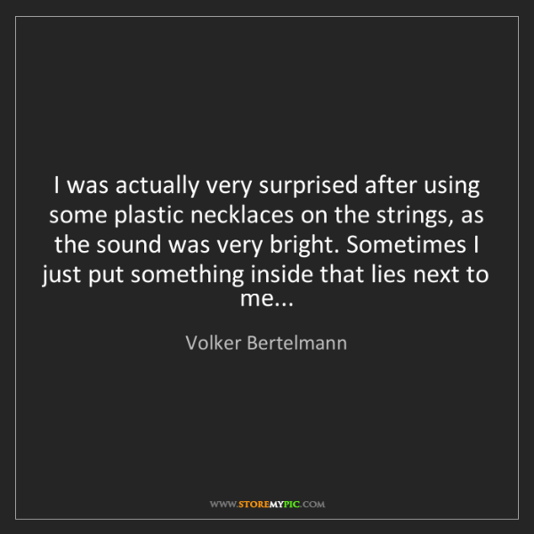 Volker Bertelmann: I was actually very surprised after using some plastic...
