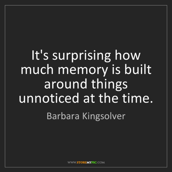 Barbara Kingsolver: It's surprising how much memory is built around things...