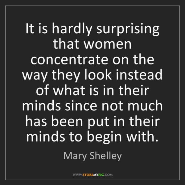 Mary Shelley: It is hardly surprising that women concentrate on the...