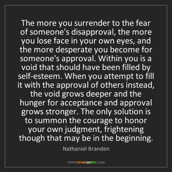 Nathaniel Branden: The more you surrender to the fear of someone's disapproval,...