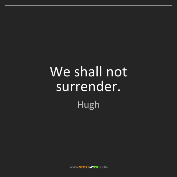 Hugh: We shall not surrender.