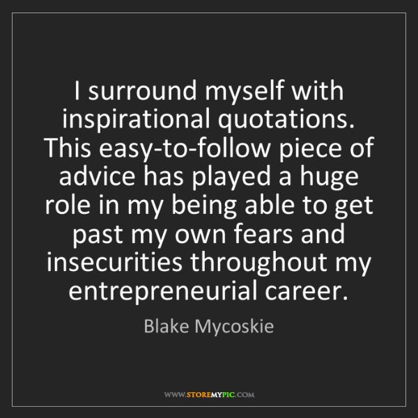 Blake Mycoskie: I surround myself with inspirational quotations. This...
