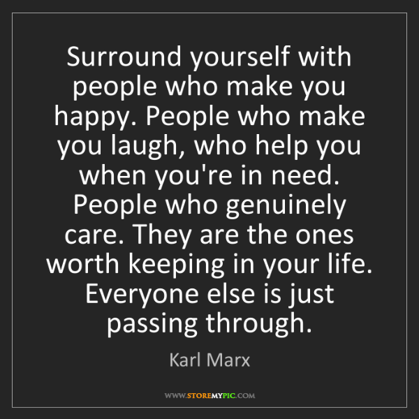 Karl Marx: Surround yourself with people who make you happy. People...