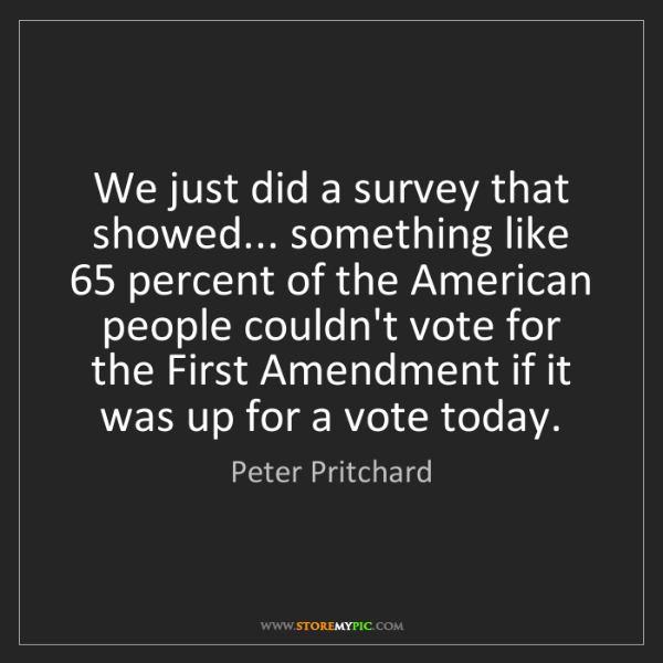 Peter Pritchard: We just did a survey that showed... something like 65...