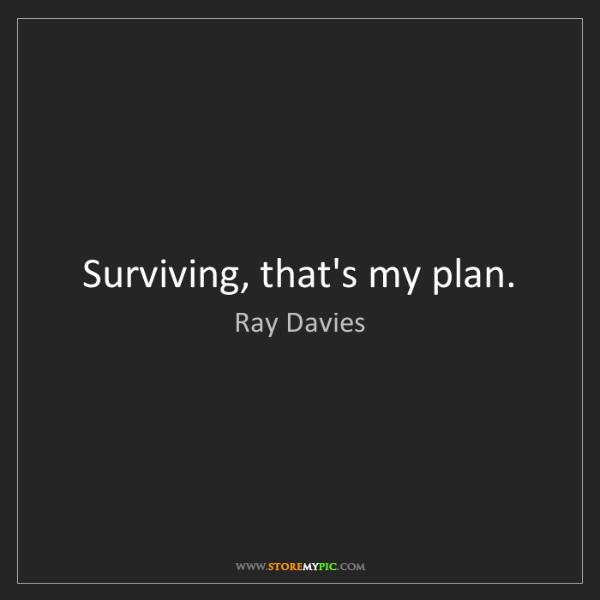 Ray Davies: Surviving, that's my plan.