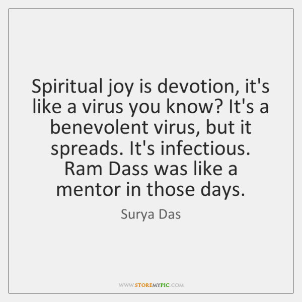 Spiritual joy is devotion, it's like a virus you know? It's a ...