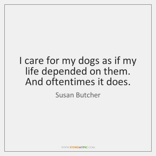 I care for my dogs as if my life depended on them. ...