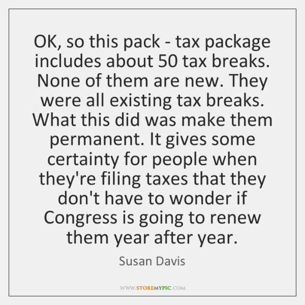 OK, so this pack - tax package includes about 50 tax breaks. None ...