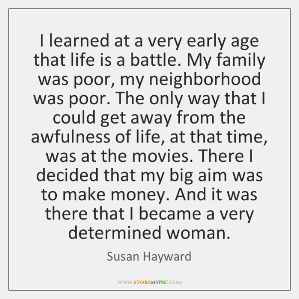 I learned at a very early age that life is a battle. ...