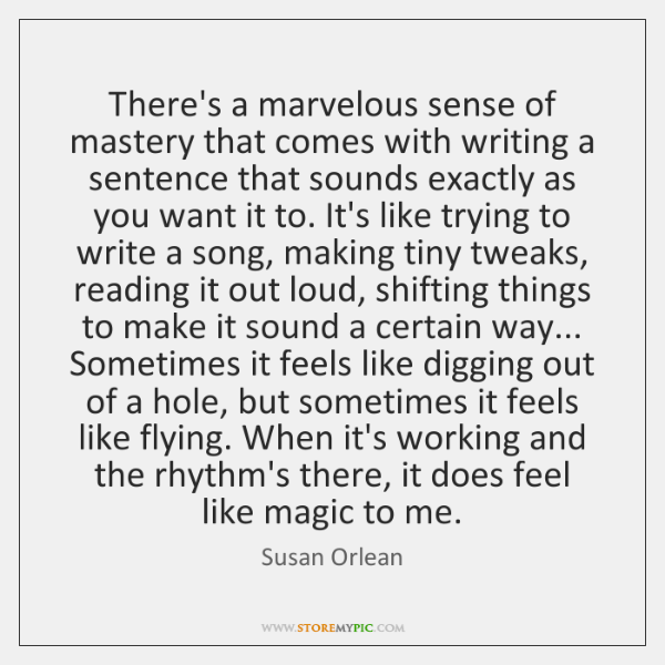 There's a marvelous sense of mastery that comes with writing a sentence ...