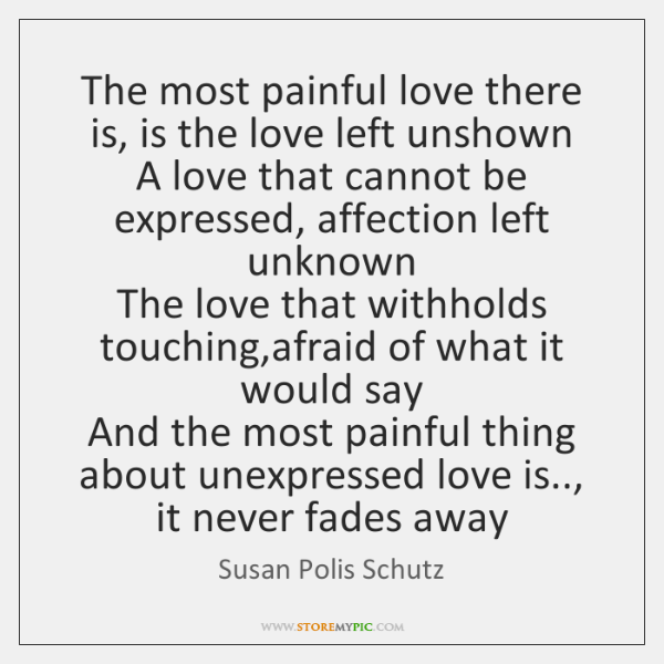 The most painful love there is, is the love left unshown  A ...
