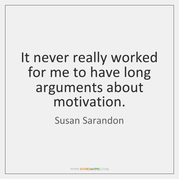 It never really worked for me to have long arguments about motivation.