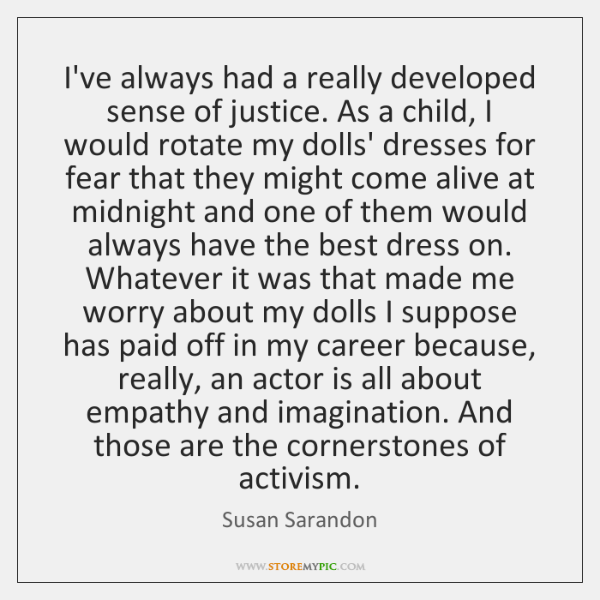 I've always had a really developed sense of justice. As a child, ...