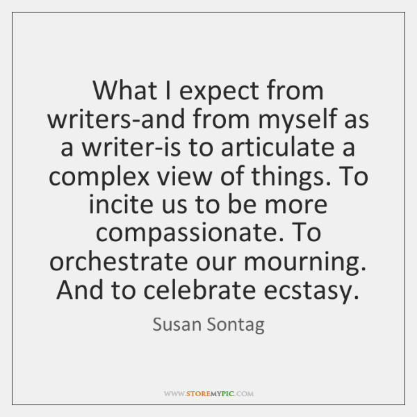 What I expect from writers-and from myself as a writer-is to articulate ...