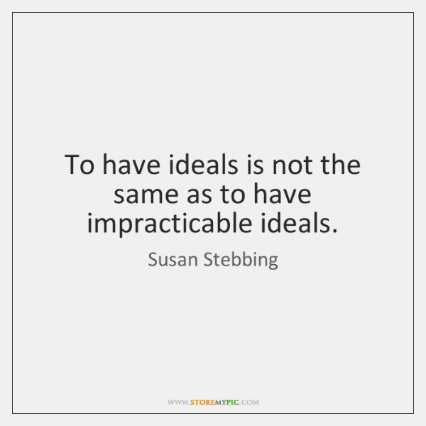 To have ideals is not the same as to have impracticable ideals.