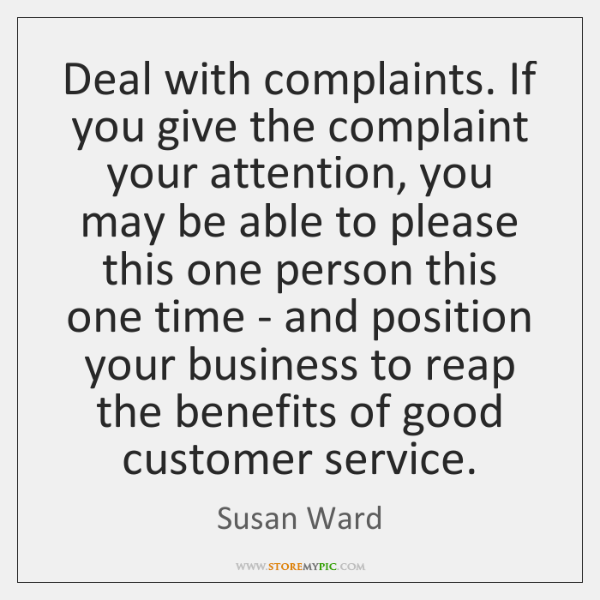 Deal with complaints. If you give the complaint your attention, you may ...