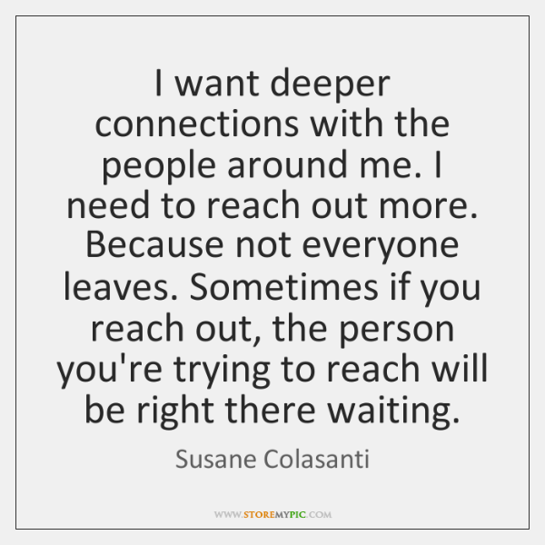 I want deeper connections with the people around me. I need to ...