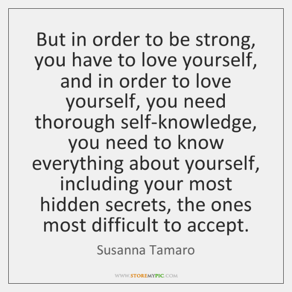 But in order to be strong, you have to love yourself, and ...