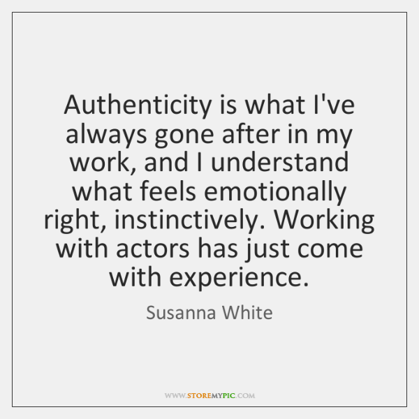 Authenticity is what I've always gone after in my work, and I ...