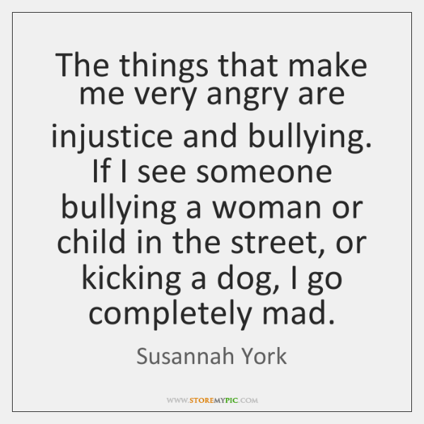 The things that make me very angry are injustice and bullying. If ...
