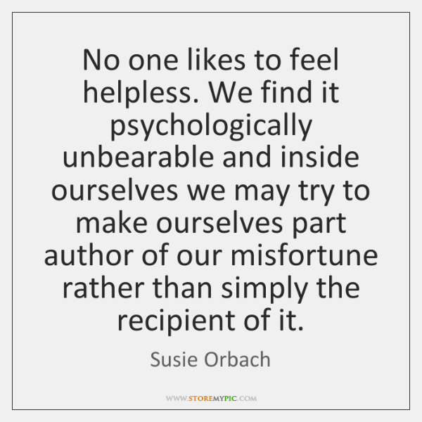 No one likes to feel helpless. We find it psychologically unbearable and ...
