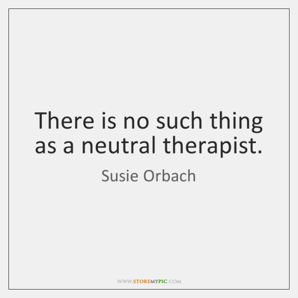There is no such thing as a neutral therapist.