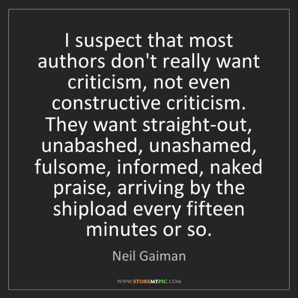 Neil Gaiman: I suspect that most authors don't really want criticism,...