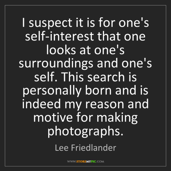 Lee Friedlander: I suspect it is for one's self-interest that one looks...