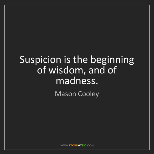 Mason Cooley: Suspicion is the beginning of wisdom, and of madness.
