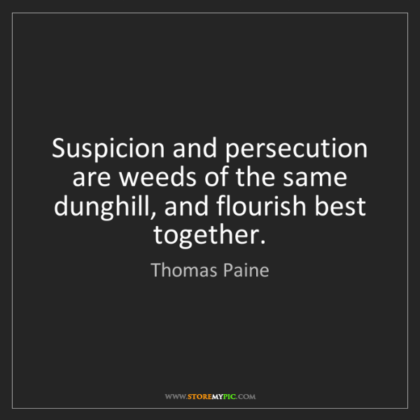 Thomas Paine: Suspicion and persecution are weeds of the same dunghill,...