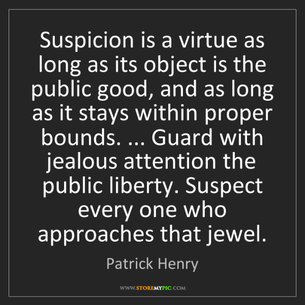 Patrick Henry: Suspicion is a virtue as long as its object is the public...