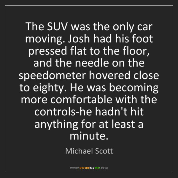 Michael Scott: The SUV was the only car moving. Josh had his foot pressed...