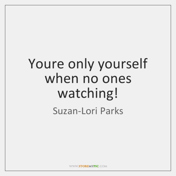 Youre only yourself when no ones watching!